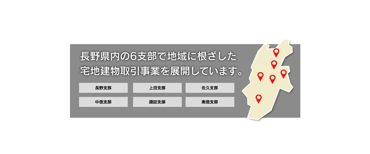 長野県内の6支部で地域に根ざした宅地建物取引事業を展開しています。